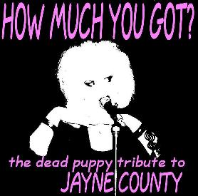 HOW MUCH YOU GOT? the dead puppy tribute to JAYNE COUNTY