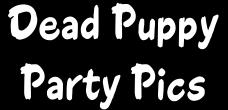 Click Here To See Pics Of the Dead Puppy Crew And Friends!