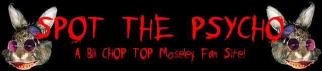 Click Here To Visit SPOT THE PSYCHO the FAN SITE of BILL MOSELEY!